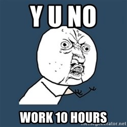 y u no work - y u no  work 10 hours