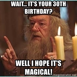 dumbledore fingers - Wait... it's your 30th birthday? Well I hope it's magical!