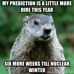 grumpy groundhog - My prediction is a little more dire this year Six more weeks till nuclear winter
