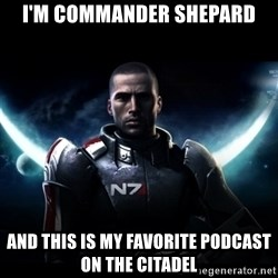 Mass Effect - I'm Commander Shepard And this is my favorite podcast on the Citadel