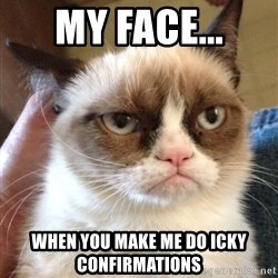 Grumpy Cat 2 - My face... When you make me do icky confirmations