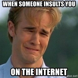 Crying Dawson - When Someone insults you on the internet