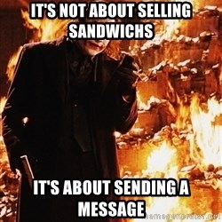 It's about sending a message - it's not about selling sandwichs it's about sending a message