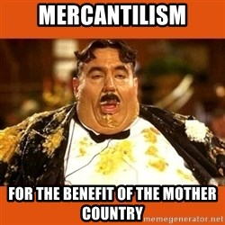 Fat Guy - MercantilisM For the benefit of the mother country