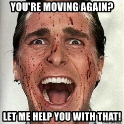 american psycho - You're moving again? Let me help you with that!