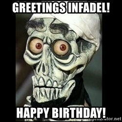 Achmed the dead terrorist - Greetings Infadel! Happy Birthday!