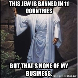 Hell Yeah Jesus - This jew is banned in 11 countries But that's none of my business.