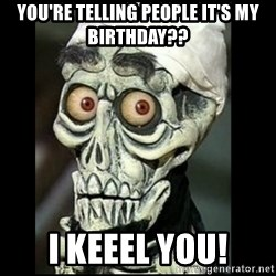 Achmed the dead terrorist - You're telling people it's my birthday?? I Keeel you!