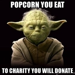 ProYodaAdvice - POPCORN YOU EAT TO CHARITY YOU WILL DONATE