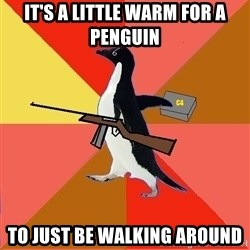 Socially Fed Up Penguin - iT'S A LITTLE WARM FOR A PENGUIN TO JUST BE WALKING AROUND