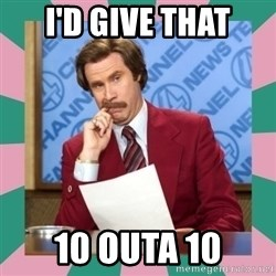 anchorman - i'd give that 10 outa 10