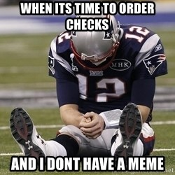 Sad Tom Brady - when its time to order checks and i dont have a meme