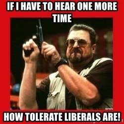 Angry Walter With Gun - If i have to hear one more time how tolerate liberals are!