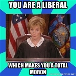 Judge Judy - you are a liberal which makes you a total moron