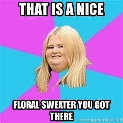 Fat Girl - that is a nice floral sweater you got there