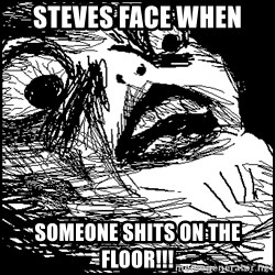 Surprised Chin - Steves face when SOMEONE SHITS ON THE FLOOR!!!