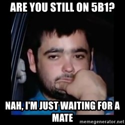 just waiting for a mate - Are you still on 5B1? Nah, I'm just waiting for a mate