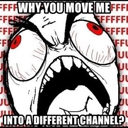 Rage Face - WHY YOU MOVE ME INTO A DIFFERENT CHANNEL?