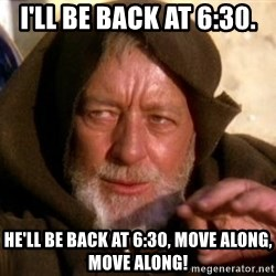 JEDI KNIGHT - I'll be back at 6:30. He'll be back at 6:30, Move Along, Move Along!