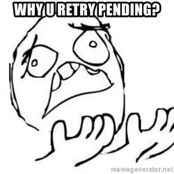 WHY SUFFERING GUY - why u retry pending?