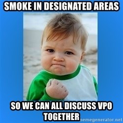 yes baby 2 - Smoke in designated areas So we can all discuss VPO together