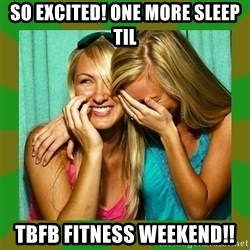 Laughing Girls  - So excited! One more sleep til TBFB Fitness Weekend!!