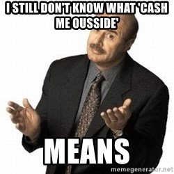 Dr. Phil - I still don't know what 'Cash me ousside' means