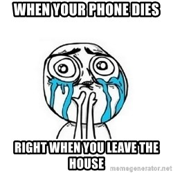 crying - When your phone dies Right when you leave the house