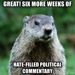 grumpy groundhog - GREAT! SIX MORE WEEKS OF HATE-FILLED POLITICAL COMMENTARY