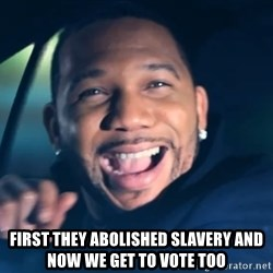 Black Guy From Friday -  first they abolished slavery and now we get to vote too