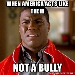 Kevin hart too - When America acts like their  Not a bully