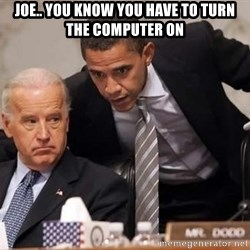 Obama Biden Concerned - joe.. you know you have to turn the computer on