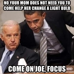 Obama Biden Concerned - NO YOUR MOM DOES NOT NEED YOU TO COME HELP HER CHANGE A LIGHT BULB come on joe, focus