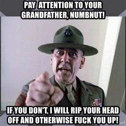 R. Lee Ermey - pay  attention to your grandfather, numbnut! if you don't, i will rip your head off and otherwise fuck you up!