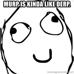 Derp meme - Murp is kinda like Derp.