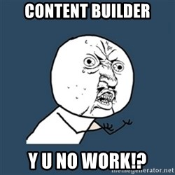 y u no work - Content Builder y u no work!?
