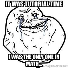 forever alone 2 - It was tutorial time i was the only one in math...