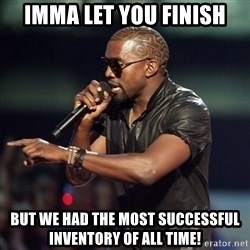 Kanye - IMMA LET YOU FINISH BUT WE HAD THE MOST SUCCESSFUL INVENTORY OF ALL TIME!