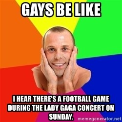 Really, really, really, REALLY gay guy - Gays be like I hear there's a football game during the Lady Gaga concert on Sunday.
