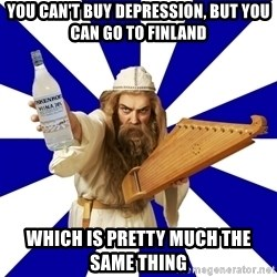 FinnishProblems - You can't buy depression, but you can go to finland Which is pretty much the same thing