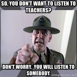 R. Lee Ermey - So, you don't want to listen to teachers? Don't worry.  You will listen to somebody.