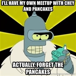 Bender IMHO - I'll have my own meetup with chey and pancakes actually, forget the pancakes