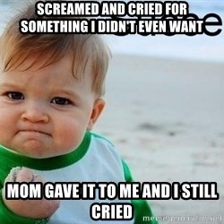 success baby - Screamed and cried for something i didn't even want Mom gave it to me and I still cried