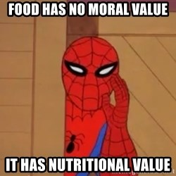 Spidermanwhisper - FOOD HAS NO MORAL VALUE IT HAS NUTRITIONAL VALUE