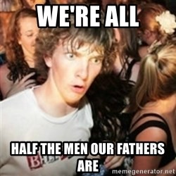 sudden realization guy - we're all half the men our fathers are