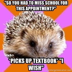 "Homeschooled Hedgehog - ""So you had to miss school for this appointment?"" *picks up textbook* ""I wish"""