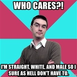 Privilege Denying Dude - WHO CARES?! I'm straight, white, and male so i sure as hell don't have to.