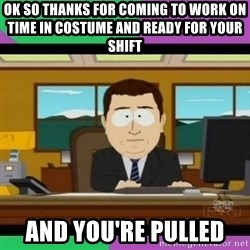 south park it's gone - OK so thanks for coming to work on time in costume and ready for your shift   And you're pulled