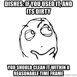 thinking guy - Dishes: if you used it, and its dirty you should clean it within a reasonable time frame