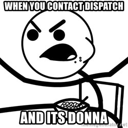 Cereal Guy Angry - When you contact dispatch AND ITS DONNA